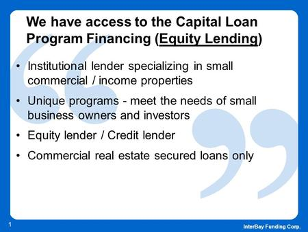 InterBay Funding Corp. 1 We have access to the Capital Loan Program Financing (Equity Lending) Institutional lender specializing in small commercial /