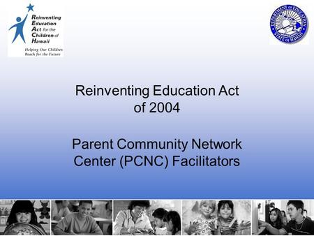 1 Reinventing Education Act of 2004 Parent Community Network Center (PCNC) Facilitators.