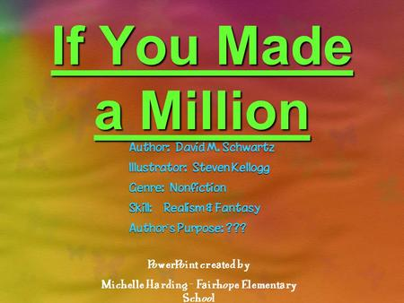If You Made a Million Author: David M. Schwartz Illustrator: Steven Kellogg Genre: Nonfiction Skill: Realism & Fantasy Authors Purpose: ??? PowerPoint.