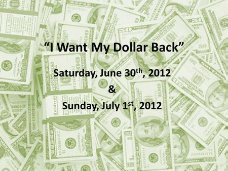 I Want My Dollar Back Saturday, June 30 th, 2012 & Sunday, July 1 st, 2012.