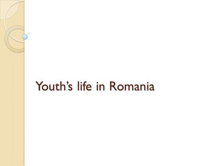Youths life in Romania. Free time 61% - prefer to use the computer when they are home 86% prefer to spend their free time going out, 89% spend time with.