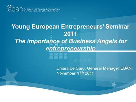 Young European Entrepreneurs Seminar 2011 The importance of Business Angels for entrepreneurship Chiara de Caro, General Manager EBAN November 17 th 2011.