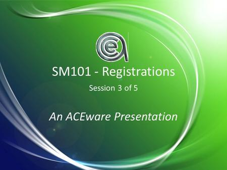 SM101 - Registrations Session 3 of 5 An ACEware Presentation.