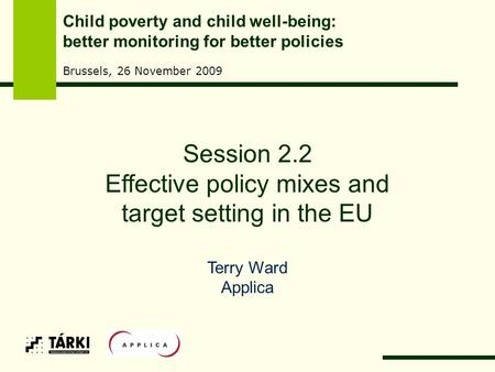 Session 2.2 Effective policy mixes and target setting in the EU Terry Ward Applica Child poverty and child well-being: better monitoring for better policies.