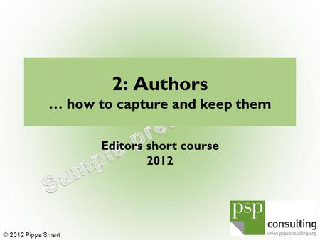 2: Authors … how to capture and keep them Editors short course 2012 1 © 2012 Pippa Smart.