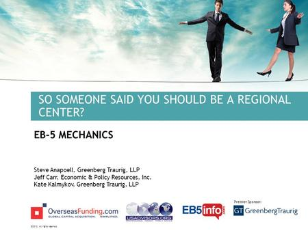 ©2012. All rights reserved. Premier Sponsor: SO SOMEONE SAID YOU SHOULD BE A REGIONAL CENTER? EB-5 MECHANICS Steve Anapoell, Greenberg Traurig, LLP Jeff.