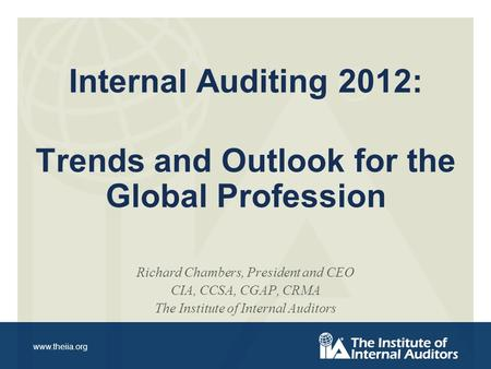 Www.theiia.org Internal Auditing 2012: Trends and Outlook for the Global Profession Richard Chambers, President and CEO CIA, CCSA, CGAP, CRMA The Institute.