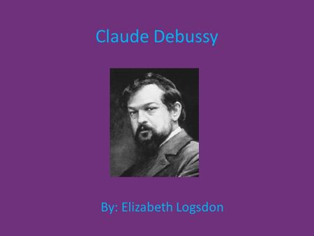 Claude Debussy By: Elizabeth Logsdon. Life Achille Claude Debussy was born on August 22, 1862, in St- Germain-en-Laye, France. He was the oldest of five.