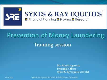 Training session 01/02/2013Sykes & Ray Equities (I) Ltd. (Strictly For Private Circulation) Mr. Rajesh Agarwal, Principal Officer Sykes & Ray Equities.