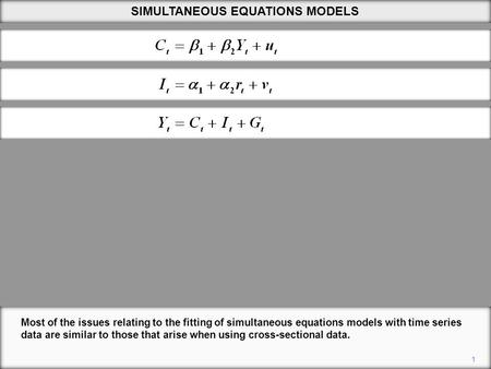 1 SIMULTANEOUS EQUATIONS MODELS Most of the issues relating to the fitting of simultaneous equations models with time series data are similar to those.
