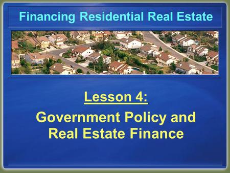 Financing Residential Real Estate Lesson 4: Government Policy and Real Estate Finance.