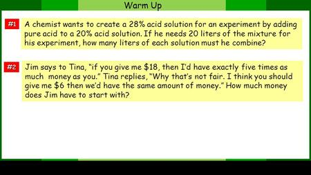 Warm Up #1 #2 A chemist wants to create a 28% acid solution for an experiment by adding pure acid to a 20% acid solution. If he needs 20 liters of the.