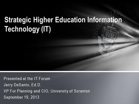 Presented at the IT Forum Jerry DeSanto, Ed.D. VP For Planning and CIO, University of Scranton September 19, 2013 Strategic Higher Education Information.