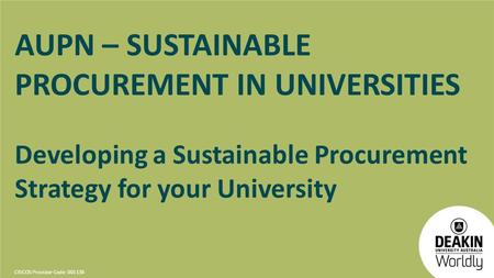 CRICOS Provider Code: 00113B AUPN – SUSTAINABLE PROCUREMENT IN UNIVERSITIES Developing a Sustainable Procurement Strategy for your University.