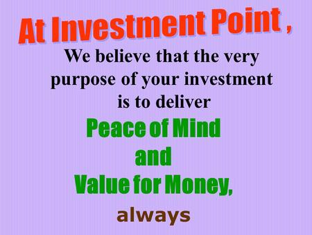 We believe that the very purpose of your investment is to deliver Peace of Mind and Value for Money, always.