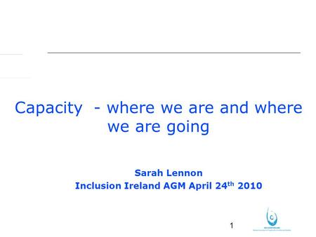 1 Capacity - where we are and where we are going Sarah Lennon Inclusion Ireland AGM April 24 th 2010.