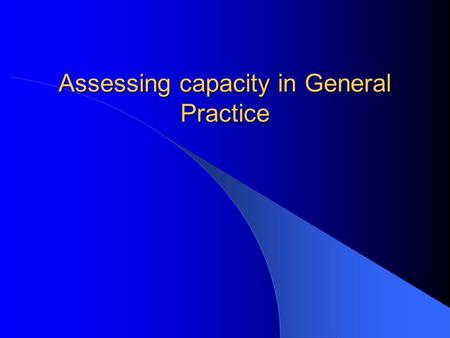 Assessing capacity in General Practice. Aims Brief overview of metal capacity act Become more familiar with assessing capacity in General Practice.