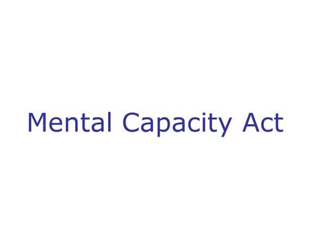 Mental Capacity Act. Purpose of training session To gain a basic understanding of the Mental Capacity Act and how it applies to your role including: The.