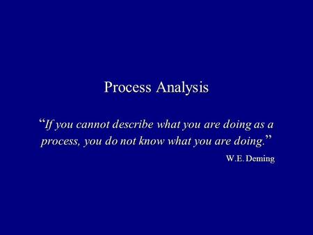 Process Analysis If you cannot describe what you are doing as a process, you do not know what you are doing. W.E. Deming.