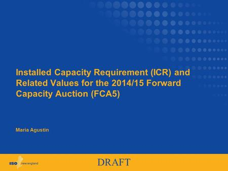 DRAFT Installed Capacity Requirement (ICR) and Related Values for the 2014/15 Forward Capacity Auction (FCA5) Maria Agustin.