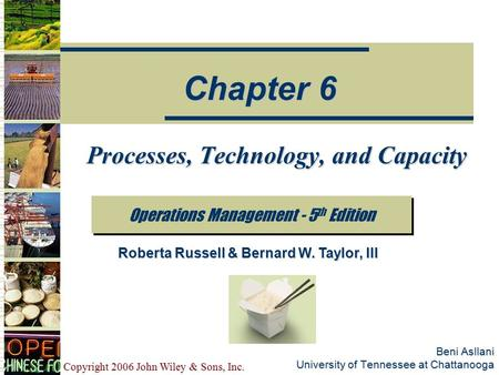 Copyright 2006 John Wiley & Sons, Inc. Beni Asllani University of Tennessee at Chattanooga Processes, Technology, and Capacity Operations Management -