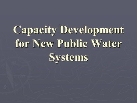 Capacity Development for New Public Water Systems.
