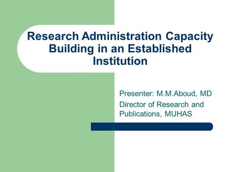 Research Administration Capacity Building in an Established Institution Presenter: M.M.Aboud, MD Director of Research and Publications, MUHAS.