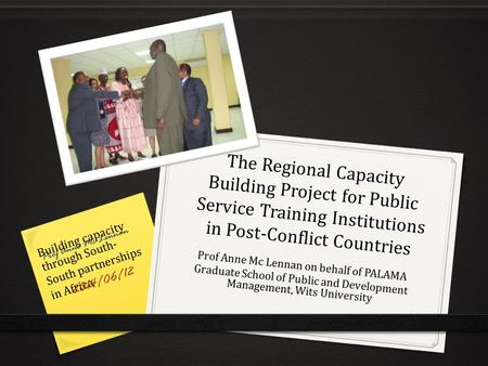 The Regional Capacity Building Project for Public Service Training Institutions in Post-Conflict Countries Prof Anne Mc Lennan on behalf of PALAMA Graduate.