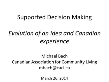 Supported Decision Making Evolution of an idea and Canadian experience Michael Bach Canadian Association for Community Living March 26, 2014.