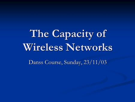 The Capacity of Wireless Networks Danss Course, Sunday, 23/11/03.