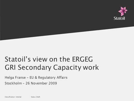 Classification: Internal Status: Draft Statoils view on the ERGEG GRI Secondary Capacity work Helga Franse – EU & Regulatory Affairs Stockholm – 26 November.