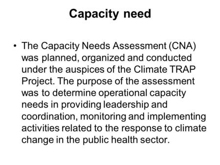 Capacity need The Capacity Needs Assessment (CNA) was planned, organized and conducted under the auspices of the Climate TRAP Project. The purpose of the.