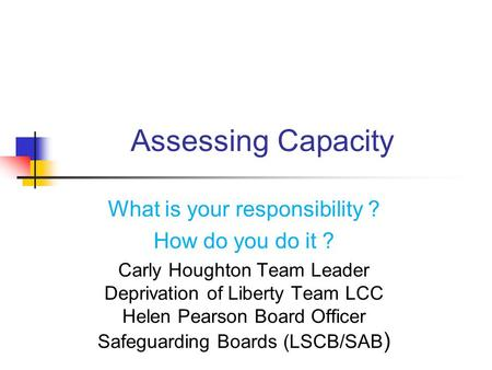 Assessing Capacity What is your responsibility ? How do you do it ? Carly Houghton Team Leader Deprivation of Liberty Team LCC Helen Pearson Board Officer.