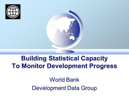 Building Statistical Capacity To Monitor Development Progress World Bank Development Data Group.