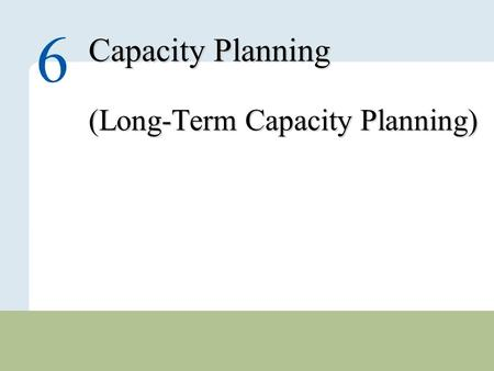 6 – 1 Copyright © 2010 Pearson Education, Inc. Publishing as Prentice Hall. Capacity Planning (Long-Term Capacity Planning) 6.