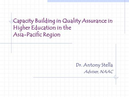 Capacity Building in Quality Assurance in Higher Education in the Asia-Pacific Region Dr. Antony Stella Adviser, NAAC.