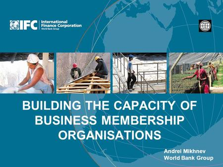 BUILDING THE CAPACITY OF BUSINESS MEMBERSHIP ORGANISATIONS Andrei Mikhnev World Bank Group.