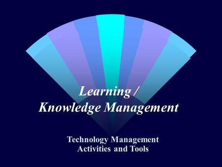 Learning / Knowledge Management Technology Management Activities and Tools.