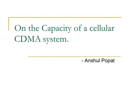On the Capacity of a cellular CDMA system. - Anshul Popat.