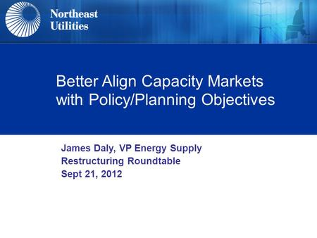 Better Align Capacity Markets with Policy/Planning Objectives James Daly, VP Energy Supply Restructuring Roundtable Sept 21, 2012.