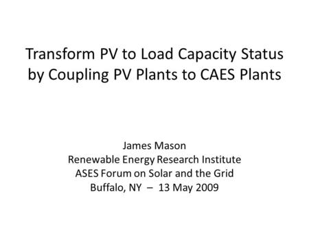 Transform PV to Load Capacity Status by Coupling PV Plants to CAES Plants James Mason Renewable Energy Research Institute ASES Forum on Solar and the Grid.
