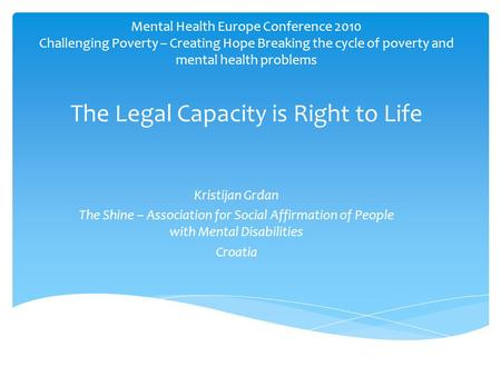 Mental Health Europe Conference 2010 Challenging Poverty – Creating Hope Breaking the cycle of poverty and mental health problems The Legal Capacity is.