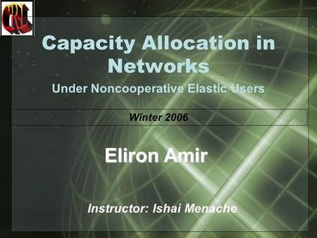 Capacity Allocation in Networks Under Noncooperative Elastic Users Instructor: Ishai Menache Eliron Amir Winter 2006.