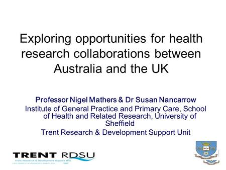 Exploring opportunities for health research collaborations between Australia and the UK Professor Nigel Mathers & Dr Susan Nancarrow Institute of General.