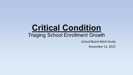 Critical Condition Triaging School Enrollment Growth School Board Work Study November 13, 2013.
