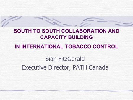 SOUTH TO SOUTH COLLABORATION AND CAPACITY BUILDING IN INTERNATIONAL TOBACCO CONTROL Sian FitzGerald Executive Director, PATH Canada.