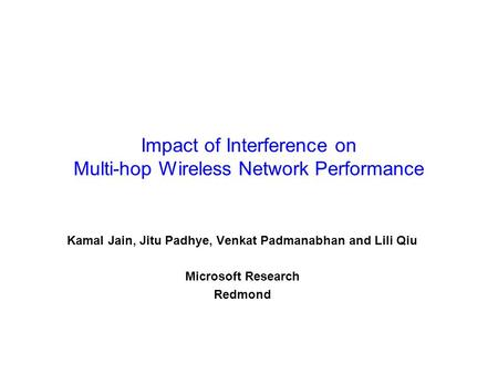 Impact of Interference on Multi-hop Wireless Network Performance Kamal Jain, Jitu Padhye, Venkat Padmanabhan and Lili Qiu Microsoft Research Redmond.