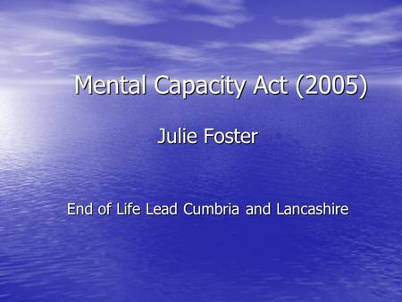 Mental Capacity Act (2005) Julie Foster End of Life Lead Cumbria and Lancashire.