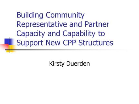Building Community Representative and Partner Capacity and Capability to Support New CPP Structures Kirsty Duerden.
