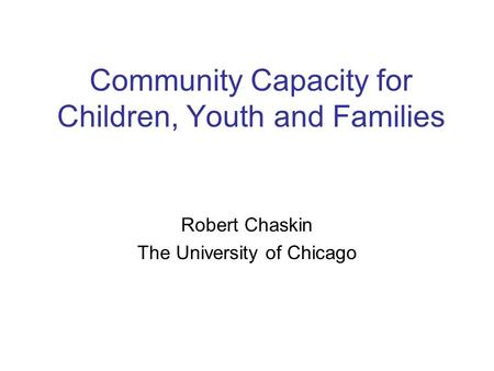 Community Capacity for Children, Youth and Families Robert Chaskin The University of Chicago.